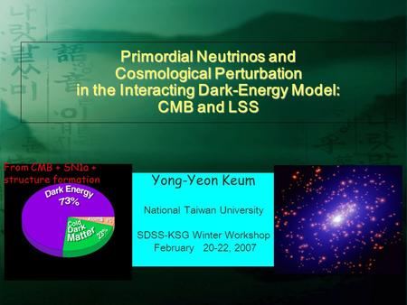 Primordial Neutrinos and Cosmological Perturbation in the Interacting Dark-Energy Model: CMB and LSS Yong-Yeon Keum National Taiwan University SDSS-KSG.