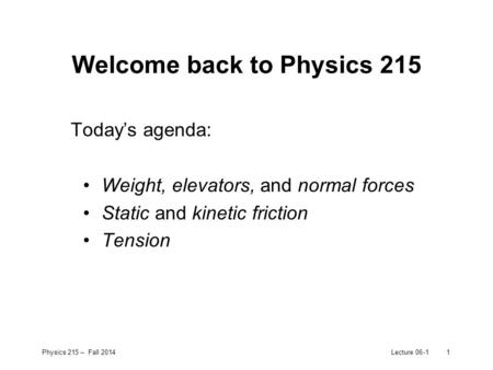 Physics 215 – Fall 2014Lecture 06-11 Welcome back to Physics 215 Today's agenda: Weight, elevators, and normal forces Static and kinetic friction Tension.