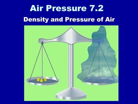 Air Pressure 7.2 Density and Pressure of Air. The air is made up of molecules.