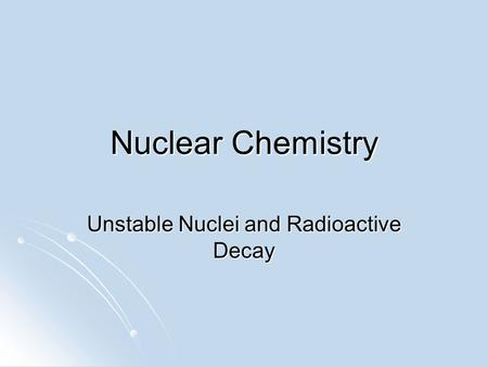 Nuclear Chemistry Unstable Nuclei and Radioactive Decay.