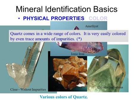 Clear - Without Impurities Mineral Identification Basics PHYSICAL PROPERTIES COLOR Various colors of Quartz. Hematite Inclusions Chlorite inclusions Amethyst.