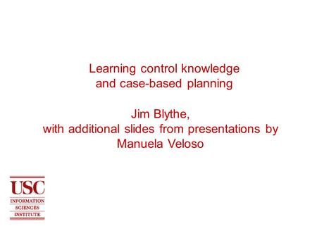 Learning control knowledge and case-based planning Jim Blythe, with additional slides from presentations by Manuela Veloso.