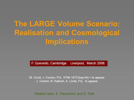 The LARGE Volume Scenario: Realisation and Cosmological Implications M. Cicoli, J. Conlon, FQ, 0708.1873 [hep-th] + to appear J. Conlon, R. Kallosh, A.