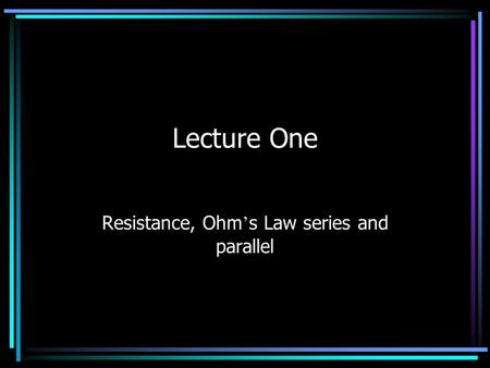 Lecture One Resistance, Ohm ' s Law series and parallel.