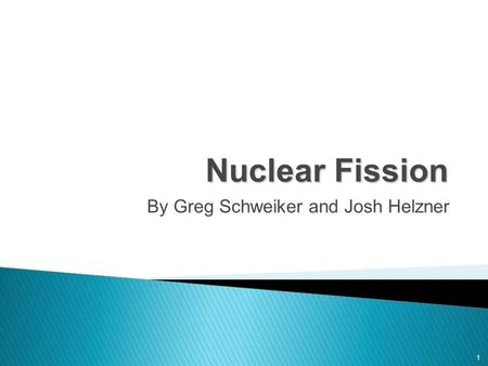 1 Nuclear Fission By Greg Schweiker and Josh Helzner.