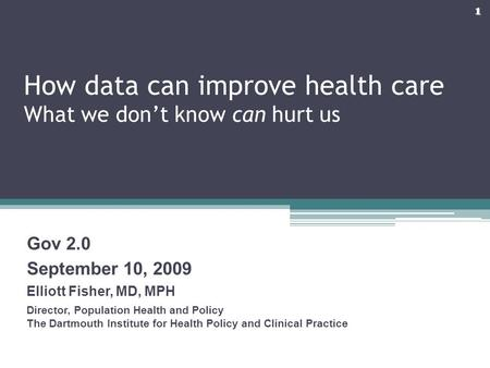 How data can improve health care What we don't know can hurt us Gov 2.0 September 10, 2009 Elliott Fisher, MD, MPH Director, Population Health and Policy.