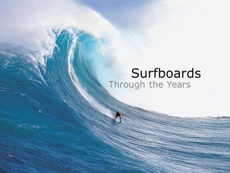 Surfboards Through the Years. Olo/AliiAlaia 10-12 feet long Reserved for commoners (length of board reflected social class) 14-16 feet long Reserved for.