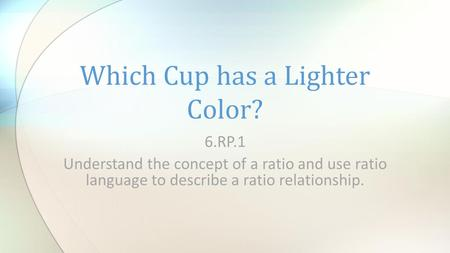 6.RP.1 Understand the concept of a ratio and use ratio language to describe a ratio relationship. Which Cup has a Lighter Color?