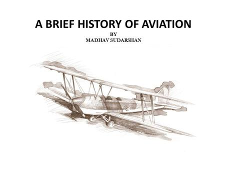 A BRIEF HISTORY OF AVIATION BY MADHAV SUDARSHAN. History of Aviation Aircraft have been around for a century, but aviation has been around for more than.