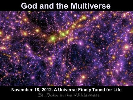 God and the Multiverse November 18, 2012. A Universe Finely Tuned for Life.