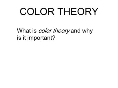 COLOR THEORY What is color theory and why is it important?