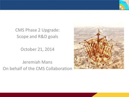CMS Phase 2 Upgrade: Scope and R&D goals CMS Phase 2 Upgrade: Scope and R&D goals October 21, 2014 Jeremiah Mans On behalf of the CMS Collaboration.