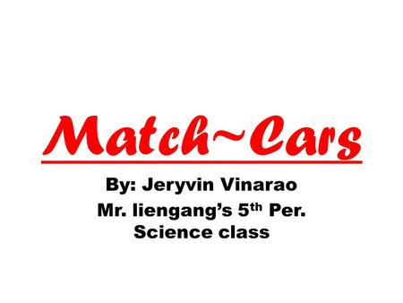 Match~Cars By: Jeryvin Vinarao Mr. liengang's 5 th Per. Science class.