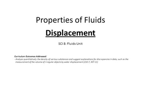 Properties of Fluids Displacement SCI 8: Fluids Unit Curriculum Outcomes Addressed: - Analyze quantitatively the density of various substances and suggest.