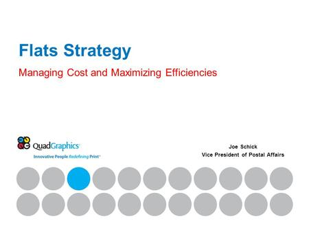 Flats Strategy Managing Cost and Maximizing Efficiencies Joe Schick Vice President of Postal Affairs.