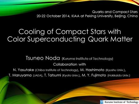 Cooling of Compact Stars with Color Superconducting Quark Matter Tsuneo Noda (Kurume Institute of Technology) Collaboration with N. Yasutake (Chiba Institute.