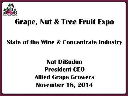 Grape, Nut & Tree Fruit Expo State of the Wine & Concentrate Industry Nat DiBuduo President CEO Allied Grape Growers November 18, 2014.
