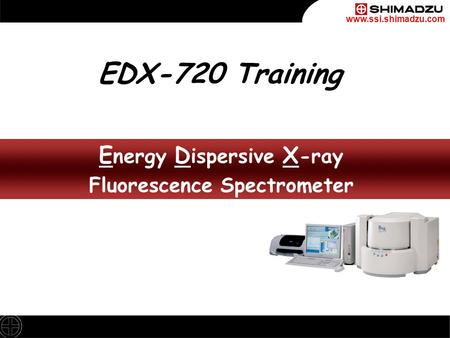 Www.ssi.shimadzu.com E nergy D ispersive X -ray Fluorescence Spectrometer E nergy D ispersive X -ray Fluorescence Spectrometer EDX-720 Training.