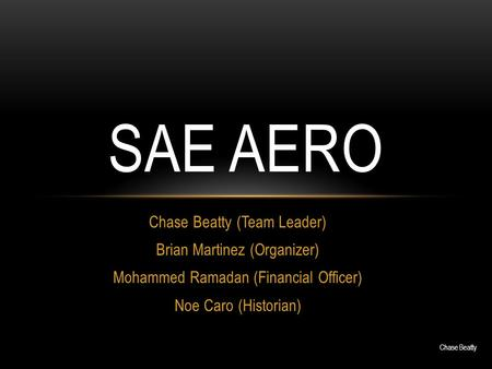 Chase Beatty (Team Leader) Brian Martinez (Organizer) Mohammed Ramadan (Financial Officer) Noe Caro (Historian) SAE AERO Chase Beatty.