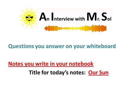 A n I nterview with M r. S ol Questions you answer on your whiteboard Notes you write in your notebook Title for today's notes: Our Sun.