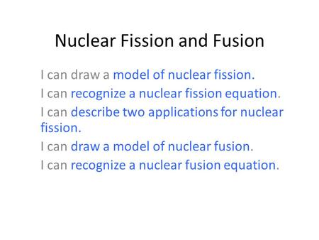 Nuclear Fission and Fusion I can draw a model of nuclear fission. I can recognize a nuclear fission equation. I can describe two applications for nuclear.