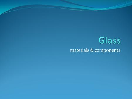 Materials & components. objectives Describe the aesthetic, functional and mechanical properties of glass Explain the reasons for selecting glass for commercial.