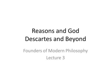 Reasons and God Descartes and Beyond Founders of Modern Philosophy Lecture 3.
