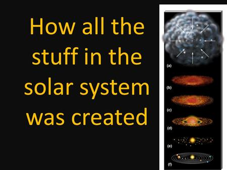 How all the stuff in the solar system was created.