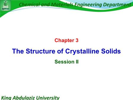 King Abdulaziz University Chemical and Materials Engineering Department Chapter 3 The Structure of Crystalline Solids Session II.