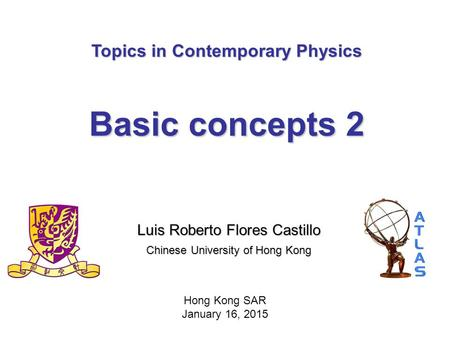 Topics in Contemporary Physics Basic concepts 2 Luis Roberto Flores Castillo Chinese University of Hong Kong Hong Kong SAR January 16, 2015.