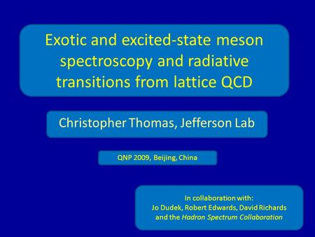 Exotic and excited-state meson spectroscopy and radiative transitions from lattice QCD Christopher Thomas, Jefferson Lab In collaboration with: Jo Dudek,