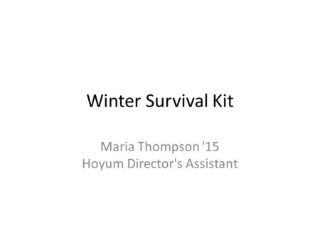 Winter Survival Kit Maria Thompson '15 Hoyum Director's Assistant.