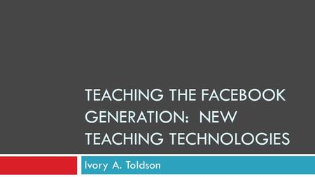 TEACHING THE FACEBOOK GENERATION: NEW TEACHING TECHNOLOGIES Ivory A. Toldson.