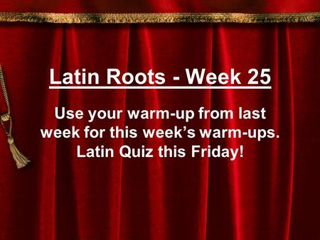 Latin Roots - Week 25 Use your warm-up from last week for this week's warm-ups. Latin Quiz this Friday!