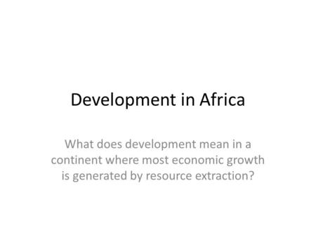 Development in Africa What does development mean in a continent where most economic growth is generated by resource extraction?