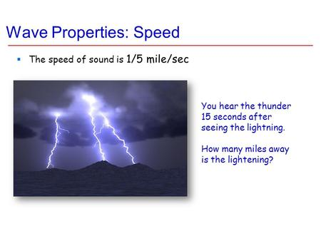 Wave Properties: Speed  The speed of sound is 1/5 mile/sec You hear the thunder 15 seconds after seeing the lightning. How many miles away is the lightening?