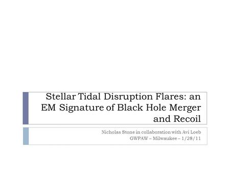 Stellar Tidal Disruption Flares: an EM Signature of Black Hole Merger and Recoil Nicholas Stone in collaboration with Avi Loeb GWPAW – Milwaukee – 1/28/11.