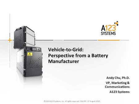©2010 A123 Systems, Inc. All rights reserved. CSG-ERC 17 August 2010. Vehicle-to-Grid: Perspective from a Battery Manufacturer Andy Chu, Ph.D. VP, Marketing.