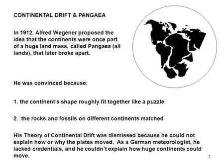 1 CONTINENTAL DRIFT & PANGAEA In 1912, Alfred Wegener proposed the idea that the continents were once part of a huge land mass, called Pangaea (all lands),