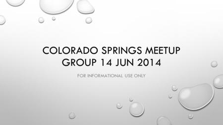 COLORADO SPRINGS MEETUP GROUP 14 JUN 2014 FOR INFORMATIONAL USE ONLY.