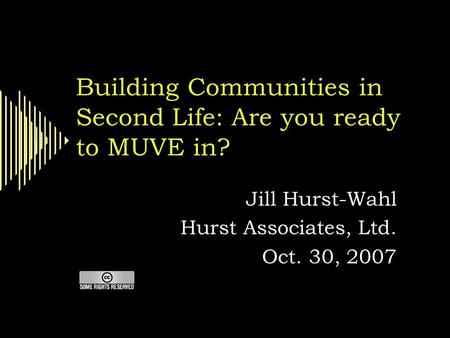 Building Communities in Second Life: Are you ready to MUVE in? Jill Hurst-Wahl Hurst Associates, Ltd. Oct. 30, 2007.