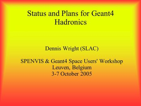 Status and Plans for Geant4 Hadronics Dennis Wright (SLAC) SPENVIS & Geant4 Space Users' Workshop Leuven, Belgium 3-7 October 2005.