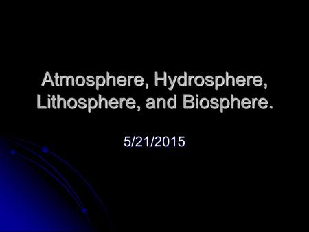 Atmosphere, Hydrosphere, Lithosphere, and Biosphere. 5/21/2015.