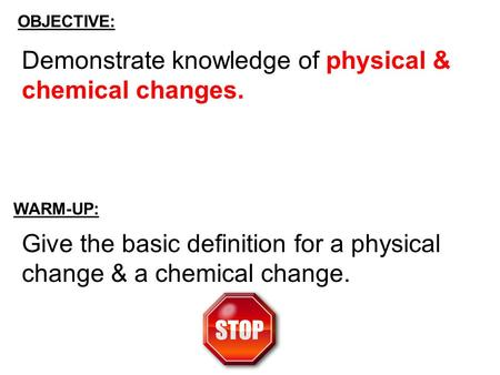 OBJECTIVE: WARM-UP: Give the basic definition for a physical change & a chemical change. Demonstrate knowledge of physical & chemical changes.