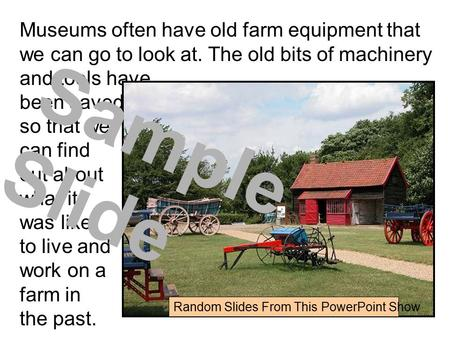 Museums often have old farm equipment that we can go to look at. The old bits of machinery and tools have been saved so that we can find out about what.
