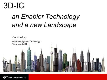 3D-IC an Enabler Technology and a new Landscape Yves Leduc Advanced System Technology November 2009.