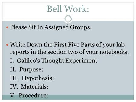 Bell Work: Please Sit In Assigned Groups. Write Down the First Five Parts of your lab reports in the section two of your notebooks. I. Galileo's Thought.