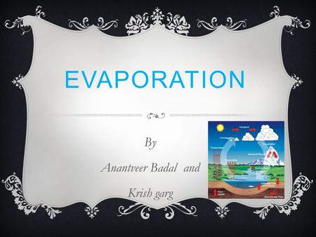 EVAPORATION By Anantveer Badal and Krish garg. DEFINITION Warm air can hold more H2O than cold, so you get more evaporation from the oceans and to a lesser.