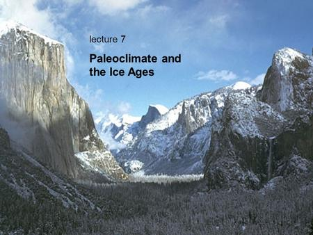 Lecture 7 Paleoclimate and the Ice Ages. Ruth Valley Glacier Alaska--The glacier occupying Yosemite Valley probably looked similar.