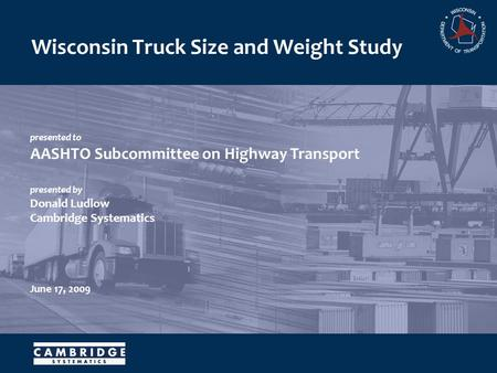 Presented to AASHTO Subcommittee on Highway Transport presented by Donald Ludlow Cambridge Systematics June 17, 2009 Wisconsin Truck Size and Weight Study.